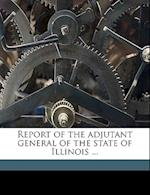 Report of the Adjutant General of the State of Illinois ... Volume 6 af Jasper N. Reece, Isaac Hughes Elliott