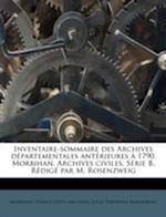 Inventaire-Sommaire Des Archives D Partementales Ant Rieures 1790. Morbihan. Archives Civiles. S Rie B. R Dig Par M. Rosenzweig af Louis Theophile Rosenzweig
