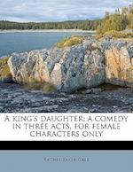A King's Daughter; A Comedy in Three Acts, for Female Characters Only af Rachel Baker Gale
