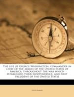 The Life of George Washington, Commander in Chief of the Armies of the United States of America, Throughout the War Which Established Their Independen