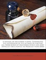 A Manual of Vegetables Plants. Containing the Experiences of the Author in Starting All Those Kinds of Vegetables Which Are Most Difficult for a Novic af Isaac F. Tillinghast
