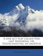 A One Act Play Called Her Last Rehearsal; Or, Disenchanting an Amateur af Willard Holcomb