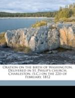 Oration on the Birth of Washington. Delivered in St. Philip's Church, Charleston, (S.C.) on the 22d of February, 1812 af W. Crafts