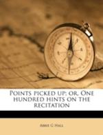 Points Picked Up; Or, One Hundred Hints on the Recitation af Abbie G. Hall