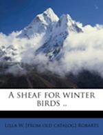 A Sheaf for Winter Birds .. af Lilla W. Robarts
