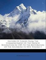 History of Europe from the Commencement of the French Revolution in 1789, to the Restoration of the Bourbons in 1815, Volume 1