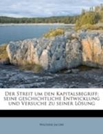 Der Streit Um Den Kapitalsbegriff; Seine Geschichtliche Entwicklung Und Versuche Zu Seiner Losung af Walther Jacoby