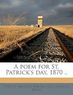 A Poem for St. Patrick's Day, 1870 .. af Patrick Martin King