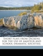 Short Plays from Dickens for the Use of Amateur and School Dramatic Societies; af Horace Baker Browne, Charles Dickens