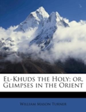 Bog, paperback El-Khuds the Holy; Or, Glimpses in the Orient af William Mason Turner