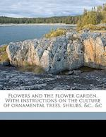 Flowers and the Flower Garden. with Instructions on the Culture of Ornamental Trees, Shrubs, &C., &C af Elizabeth Watts