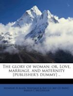 The Glory of Woman; Or, Love, Marriage, and Maternity [Publisher's Dummy] .. af . Ray Co Bkp Cu-Banc, Monfort B. Allen, Whitaker
