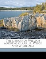 The Library of William Andrews Clark, Jr. Wilde and Wildeiana Volume 1 af Cora Edgerton Sanders, William Andrews Clark, Robert Ernest Cowan