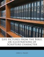 Life Pictures from the Bible, or Illustrations of Scripture Character af Leroy J. Halsey