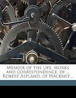 Memoir of the Life, Works and Correspondence, of ... Robert Aspland, of Hackney .. af Robert Brook Aspland