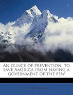 An Ounce of Prevention, to Save America from Having a Government of the Few af Augustus Jacobson