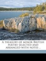 A Treasury of Minor British Poetry Selected and Arranged with Notes ..