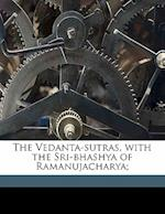 The Vedanta-Sutras, with the Sri-Bhashya of Ramanujacharya; af Badarayana Badarayana, M. B. Varadaraja Aiyangar, M. Rangacharya