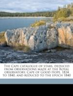 The Cape Catalogue of Stars, Deduced from Observations Made at the Royal Observatory, Cape of Good Hope, 1834 to 1840, and Reduced to the Epoch 1840 af Edward James Stone, Great Britain Admiralty