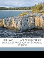 The Maine, an Account of Her Destruction in Havana Harbor af Charles Dwight Sigsbee