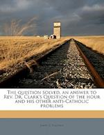 The Question Solved, an Answer to REV. Dr. Clark's Question of the Hour and His Other Anti-Catholic Problems af James C. Hannan