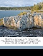 Historia de America Desde Sus Tiempos Mas Remotos Hasta Nuestros Dias, Por D. Juan Ortega Rubio Volume 03 af Juan Ortega Rubio