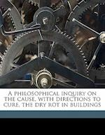 A Philosophical Inquiry on the Cause, with Directions to Cure, the Dry Rot in Buildings af James Randall