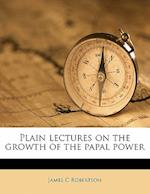 Plain Lectures on the Growth of the Papal Power af James C. Robertson