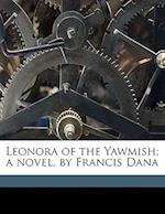Leonora of the Yawmish; A Novel, by Francis Dana af Francis Dana