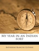 My Year in an Indian Fort Volume 1 af Katherine Blanche Guthrie