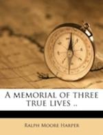 A Memorial of Three True Lives .. af Ralph Moore Harper