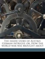 The Inside Story of Austro-German Intrigue; Or, How the World War Was Brought about af Joseph Gori Ar, Lyman Beecher Stowe, Joseph Goricar