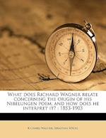What Does Richard Wagner Relate Concerning the Origin of His Nibelungen Poem, and How Does He Interpret It? af Sebastian Rockl, Richard Wagner