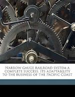 Narrow Gauge Railroad System a Complete Success. Its Adaptability to the Business of the Pacific Coast af William Stuart Watson