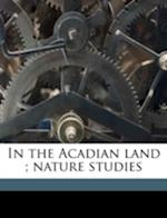 In the Acadian Land; Nature Studies af Robert Randall Mcleod