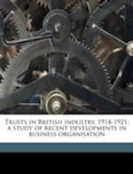 Trusts in British Industry, 1914-1921; A Study of Recent Developments in Business Organisation af John Morgan Rees