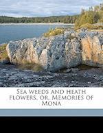 Sea Weeds and Heath Flowers, Or, Memories of Mona af Eliza Craven Green