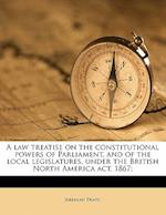A Law Treatise on the Constitutional Powers of Parliament, and of the Local Legislatures, Under the British North America ACT, 1867; af Jeremiah Travis