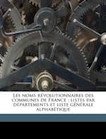 Les Noms Revolutionnaires Des Communes de France; Listes Par Departements Et Liste Generale Alphabetique af Roger De Figueres