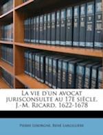 La Vie D'Un Avocat Jurisconsulte Au 17e Siecle, J.-M. Ricard, 1622-1678 af Rene Largilliere, Pierre Leborgne, Ren Largilli Re