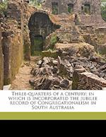 Three-Quarters of a Century; In Which Is Incorporated the Jubilee Record of Congregationalism in South Australia af Francis William Cox, Leonard Robjohns