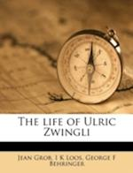 The Life of Ulric Zwingli af Jean Grob, George F. Behringer, I. K. Loos