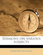 Sermons on Various Subjects af John Watson Adams