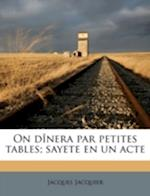 On Dinera Par Petites Tables; Sayete En Un Acte af Jacques Jacquier