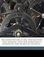 An Examination of Dr. Middleton's Free Inquiry Into the Miraculous Powers of the Primitive Church .. af Z. Brooke