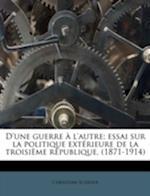 D'Une Guerre A L'Autre; Essai Sur La Politique Exterieure de La Troisieme Republique, (1871-1914) af Christian Schefer