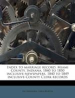 Index to Marriage Record, Miami County, Indiana, 1840 to 1850 Inclusive-Newspapers, 1840 to 1849 Inclusive-County Clerk Records af Ray Bakehorn, Carla Murtha