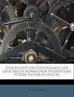 Geschichte Des Untergangs Des Griechisch-Romischen Heidentums ...?Cvon Victor Schultze .. af Victor Schultze