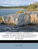 Gerard de Nerval, Le Poete Et L'Homme; D'Apres Des Mss Et Documens Inedits. Suivi D'Une Bibliographie Et de Notes af Aristide Marie