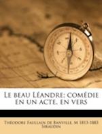 Le Beau Leandre; Comedie En Un Acte, En Vers af Theodore De Banville, M. 1813 Siraudin, Theodore Faullain De Banville